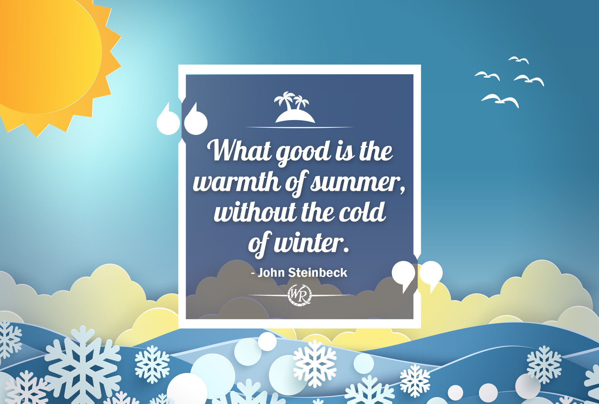 What good is the warmth of summer, without the cold of winter. - John Steinbeck